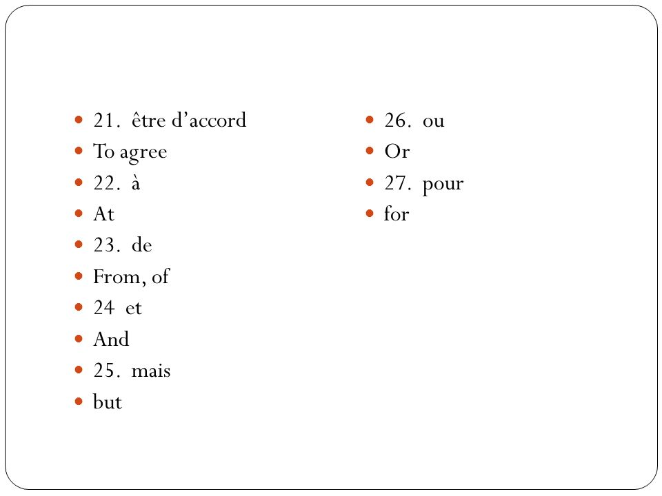 21. être daccord To agree 22. à At 23. de From, of 24 et And 25. mais but 26. ou Or 27. pour for