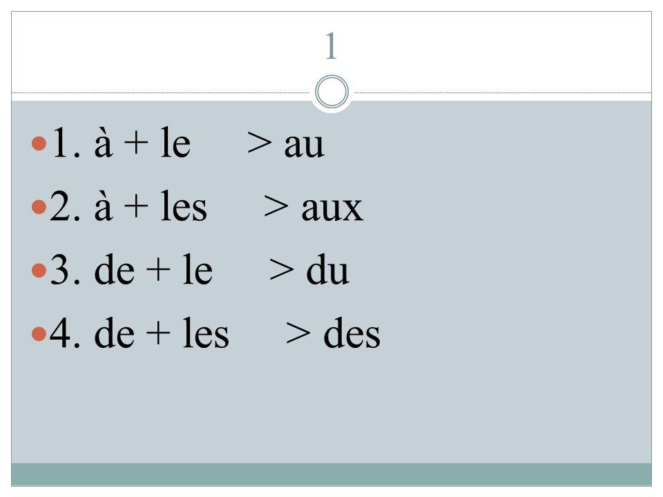 1 1. à + le > au 2. à + les > aux 3. de + le > du 4. de + les > des