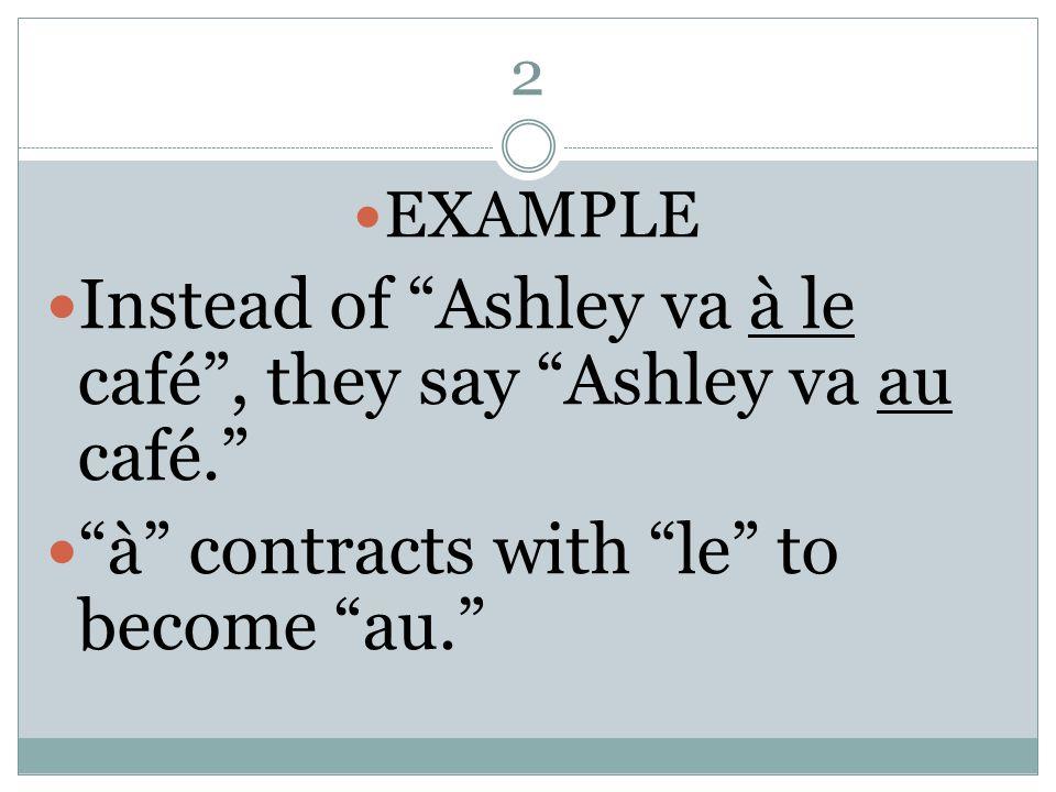 2 EXAMPLE Instead of Ashley va à le café, they say Ashley va au café. à contracts with le to become au.