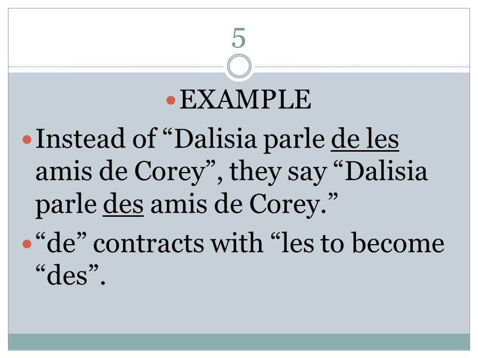 5 EXAMPLE Instead of Dalisia parle de les amis de Corey, they say Dalisia parle des amis de Corey.