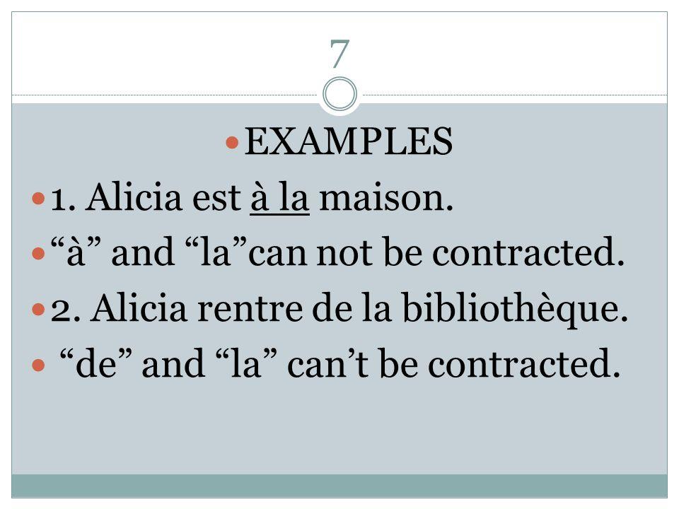 7 EXAMPLES 1. Alicia est à la maison. à and lacan not be contracted. 2. Alicia rentre de la bibliothèque. de and la cant be contracted.