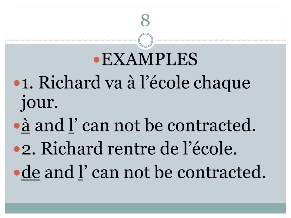 8 EXAMPLES 1. Richard va à lécole chaque jour. à and l can not be contracted. 2. Richard rentre de lécole. de and l can not be contracted.