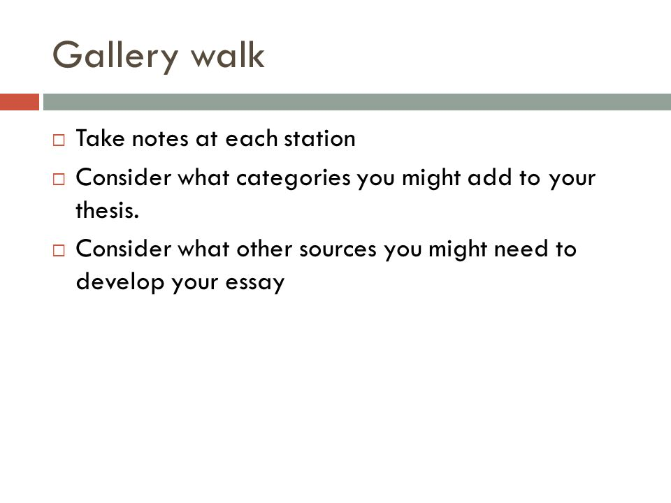 Gallery walk Take notes at each station Consider what categories you might add to your thesis. Consider what other sources you might need to develop y