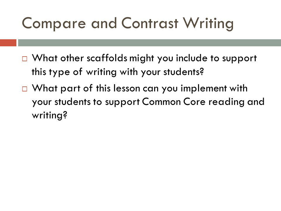 Compare and Contrast Writing What other scaffolds might you include to support this type of writing with your students? What part of this lesson can y
