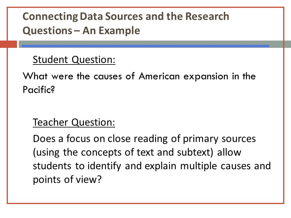 Connecting Data Sources and the Research Questions – An Example Student Question: What were the causes of American expansion in the Pacific? Teacher Q