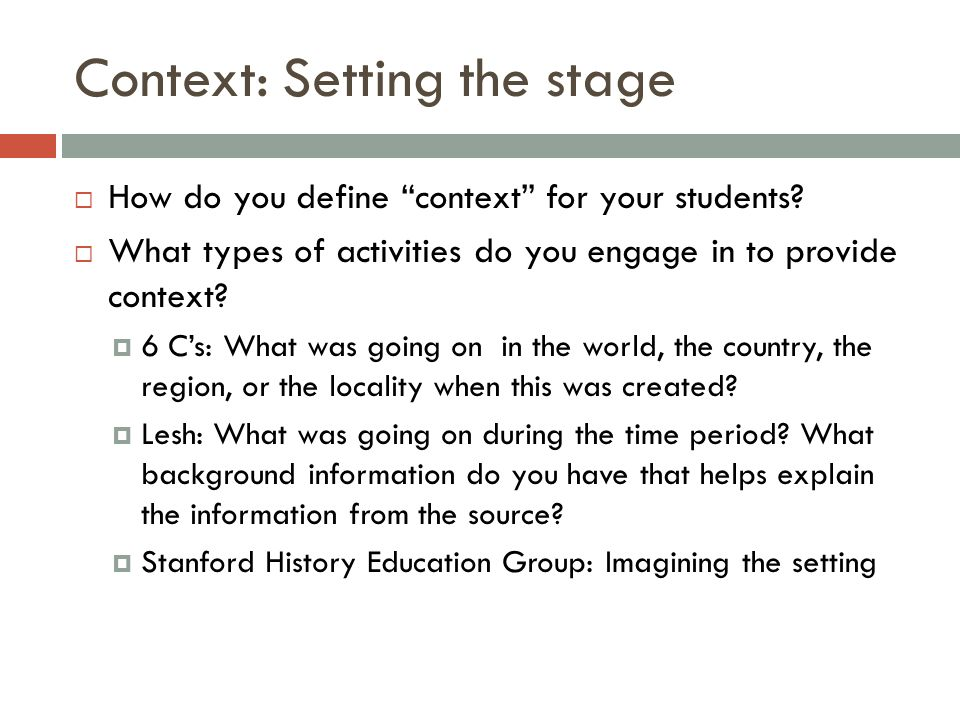 Context: Setting the stage How do you define context for your students? What types of activities do you engage in to provide context? 6 Cs: What was g