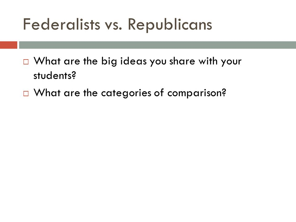 Federalists vs. Republicans What are the big ideas you share with your students? What are the categories of comparison?