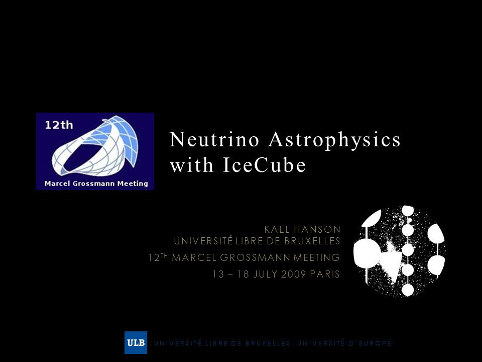 UNIVERSITÉ LIBRE DE BRUXELLES, UNIVERSITÉ DEUROPE Neutrino Astrophysics with IceCube KAEL HANSON UNIVERSITÉ LIBRE DE BRUXELLES 12 TH MARCEL GROSSMANN