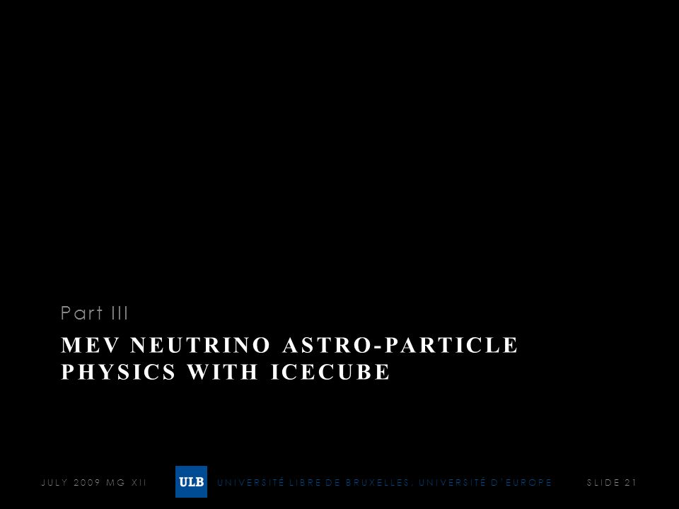 UNIVERSITÉ LIBRE DE BRUXELLES, UNIVERSITÉ DEUROPE MEV NEUTRINO ASTRO-PARTICLE PHYSICS WITH ICECUBE Part III JULY 2009 MG XII SLIDE 21