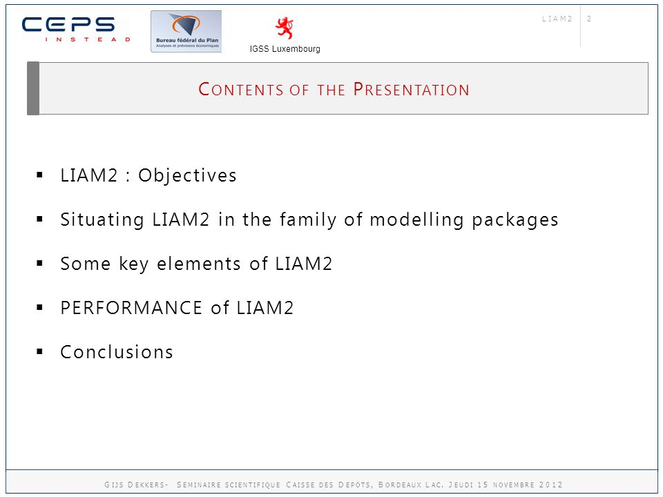 2 C ONTENTS OF THE P RESENTATION LIAM2 : Objectives Situating LIAM2 in the family of modelling packages Some key elements of LIAM2 PERFORMANCE of LIAM2 Conclusions LIAM2 IGSS Luxembourg G IJS D EKKERS - S ÉMINAIRE SCIENTIFIQUE C AISSE DES D ÉPÔTS, B ORDEAUX L AC.