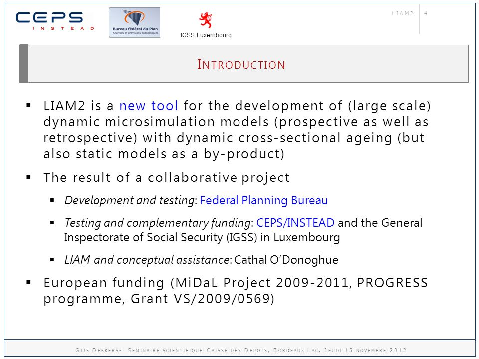 4 I NTRODUCTION LIAM2 is a new tool for the development of (large scale) dynamic microsimulation models (prospective as well as retrospective) with dynamic cross-sectional ageing (but also static models as a by-product) The result of a collaborative project Development and testing: Federal Planning Bureau Testing and complementary funding: CEPS/INSTEAD and the General Inspectorate of Social Security (IGSS) in Luxembourg LIAM and conceptual assistance: Cathal ODonoghue European funding (MiDaL Project 2009-2011, PROGRESS programme, Grant VS/2009/0569) LIAM2 IGSS Luxembourg G IJS D EKKERS - S ÉMINAIRE SCIENTIFIQUE C AISSE DES D ÉPÔTS, B ORDEAUX L AC.
