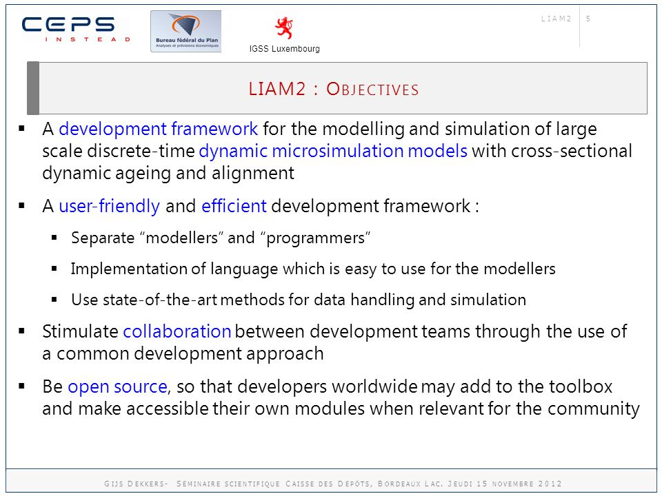 5 LIAM2 : O BJECTIVES LIAM2 IGSS Luxembourg A development framework for the modelling and simulation of large scale discrete-time dynamic microsimulation models with cross-sectional dynamic ageing and alignment A user-friendly and efficient development framework : Separate modellers and programmers Implementation of language which is easy to use for the modellers Use state-of-the-art methods for data handling and simulation Stimulate collaboration between development teams through the use of a common development approach Be open source, so that developers worldwide may add to the toolbox and make accessible their own modules when relevant for the community G IJS D EKKERS - S ÉMINAIRE SCIENTIFIQUE C AISSE DES D ÉPÔTS, B ORDEAUX L AC.