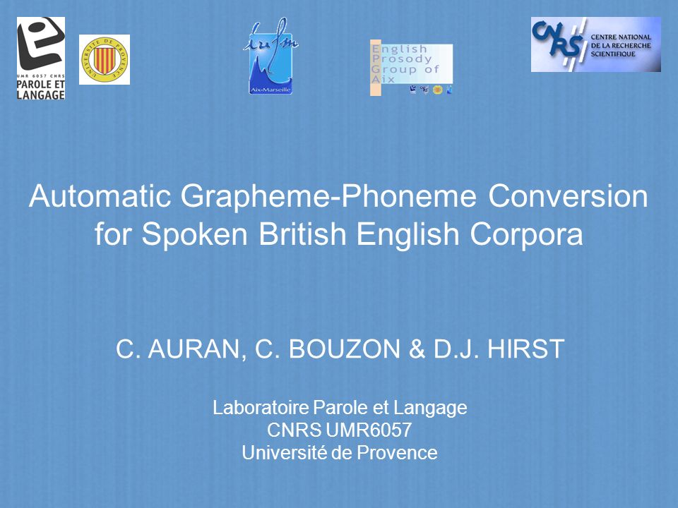 Automatic Grapheme-Phoneme Conversion for Spoken British English Corpora C. AURAN, C. BOUZON & D.J. HIRST Laboratoire Parole et Langage CNRS UMR6057 U