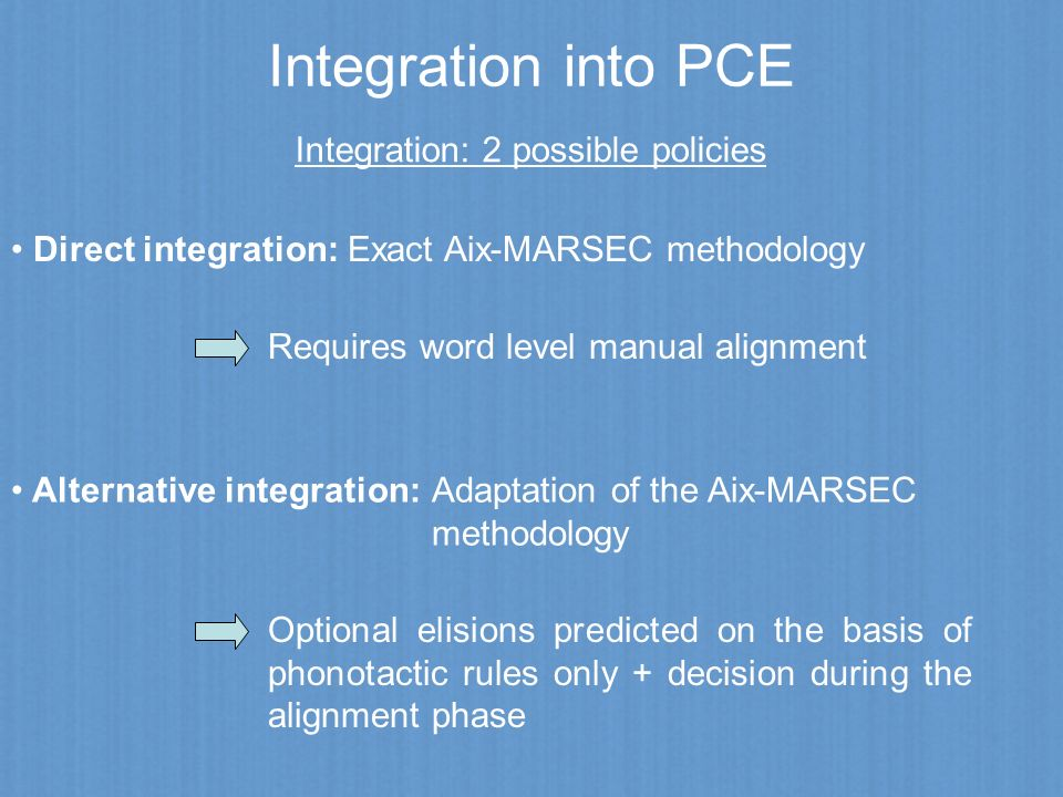 Integration into PCE Integration: 2 possible policies Direct integration: Exact Aix-MARSEC methodology Requires word level manual alignment Alternativ