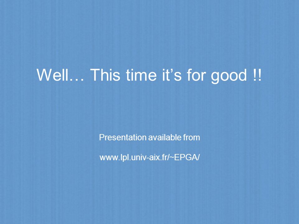 Well… This time its for good !! Presentation available from www.lpl.univ-aix.fr/~EPGA/