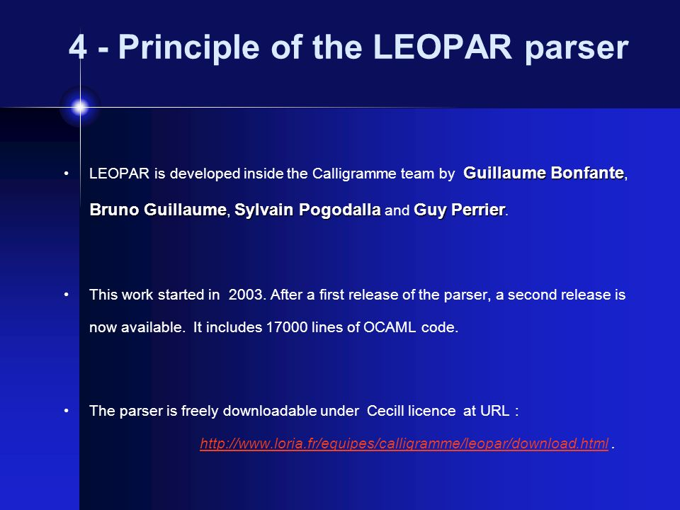 4 - Principle of the LEOPAR parser Guillaume Bonfante Bruno GuillaumeSylvain PogodallaGuy Perrier LEOPAR is developed inside the Calligramme team by Guillaume Bonfante, Bruno Guillaume, Sylvain Pogodalla and Guy Perrier.