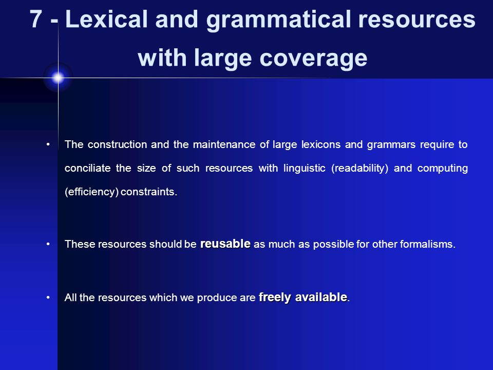 7 - Lexical and grammatical resources with large coverage The construction and the maintenance of large lexicons and grammars require to conciliate th