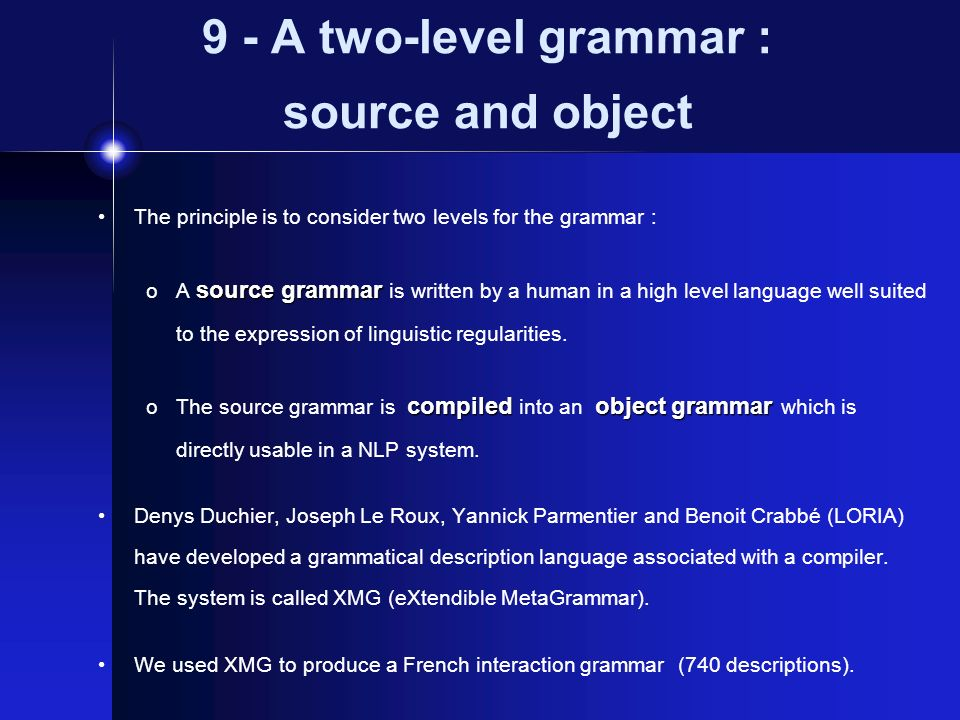 9 - A two-level grammar : source and object The principle is to consider two levels for the grammar : sourcegrammar oA source grammar is written by a human in a high level language well suited to the expression of linguistic regularities.