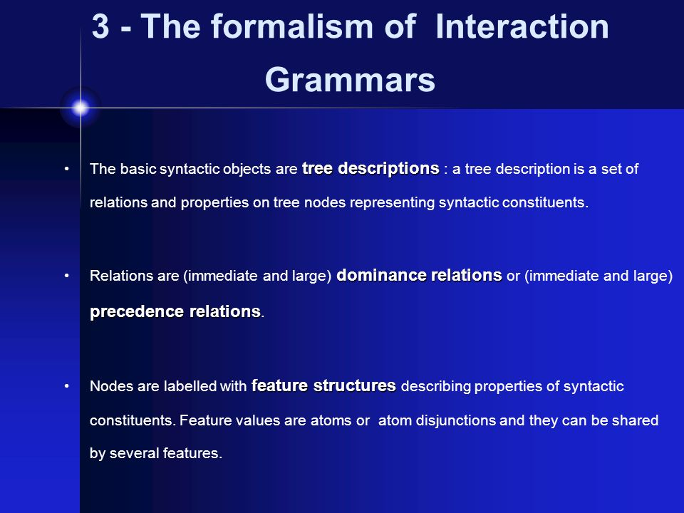 3 - The formalism of Interaction Grammars tree descriptions The basic syntactic objects are tree descriptions : a tree description is a set of relatio