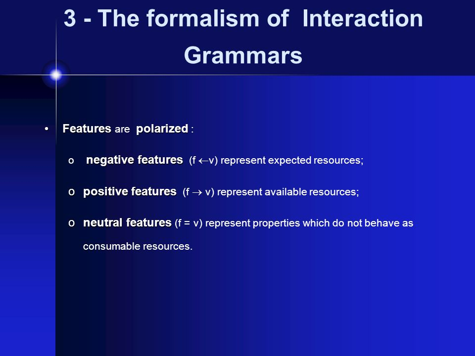 3 - The formalism of Interaction Grammars Featurespolarized Features are polarized : negative features o negative features (f v) represent expected resources; opositive features opositive features (f v) represent available resources; oneutral features oneutral features (f = v) represent properties which do not behave as consumable resources.