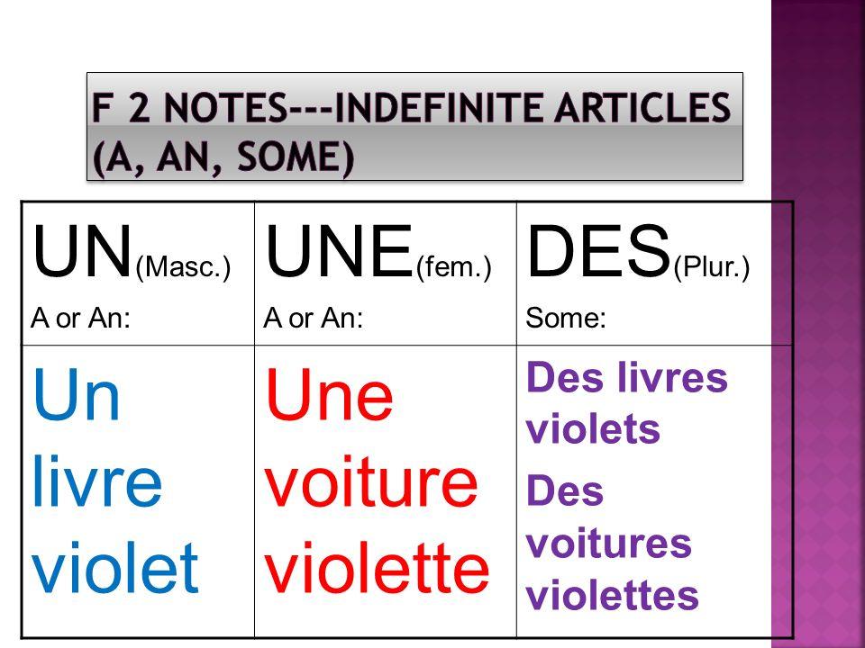 UN (Masc.) A or An: UNE (fem.) A or An: DES (Plur.) Some: Un livre violet Une voiture violette Des livres violets Des voitures violettes