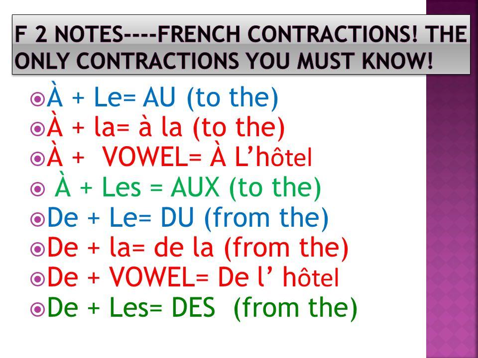 À + Le= AU (to the) À + la= à la (to the) À + VOWEL= À Lh ôtel À + Les = AUX (to the) De + Le= DU (from the) De + la= de la (from the) De + VOWEL= De