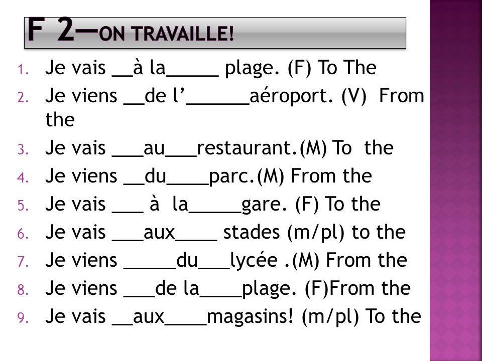 1. Je vais __à la_____ plage. (F) To The 2. Je viens __de l______aéroport. (V) From the 3. Je vais ___au___restaurant.(M) To the 4. Je viens __du____p