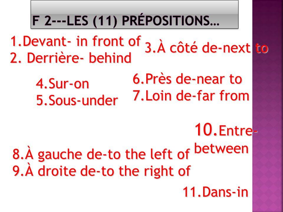 1.Devant- in front of 2. Derrière- behind 4.Sur-on5.Sous-under 10. Entre- between 10. Entre- between 8.À gauche de-to the left of 9.À droite de-to the