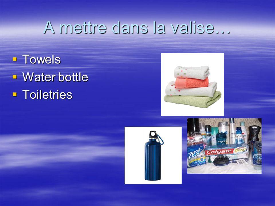 A mettre dans la valise… Towels Towels Water bottle Water bottle Toiletries Toiletries