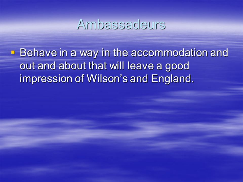 Ambassadeurs Behave in a way in the accommodation and out and about that will leave a good impression of Wilsons and England.