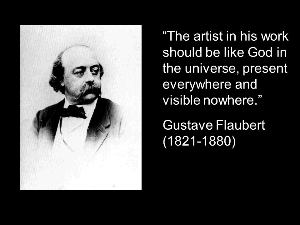 The artist in his work should be like God in the universe, present everywhere and visible nowhere.