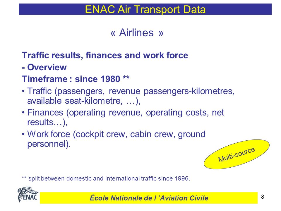 8 « Airlines » Traffic results, finances and work force - Overview Timeframe : since 1980 ** Traffic (passengers, revenue passengers-kilometres, available seat-kilometre, …), Finances (operating revenue, operating costs, net results…), Work force (cockpit crew, cabin crew, ground personnel).