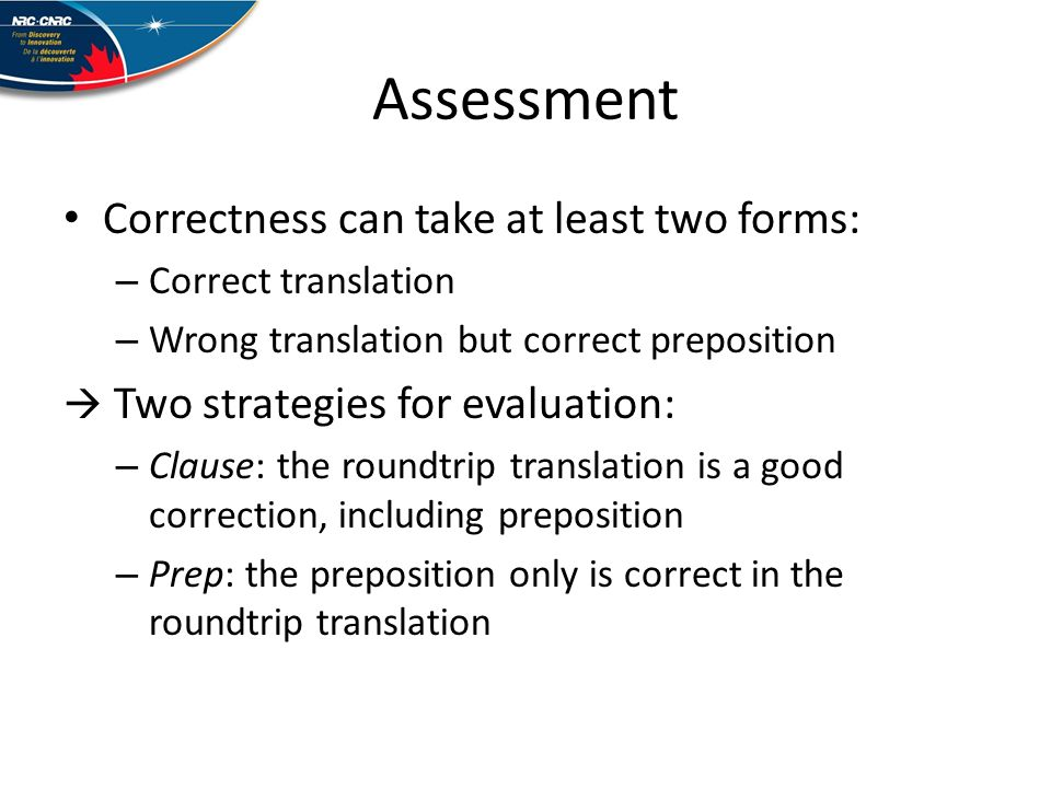 Assessment Correctness can take at least two forms: – Correct translation – Wrong translation but correct preposition Two strategies for evaluation: – Clause: the roundtrip translation is a good correction, including preposition – Prep: the preposition only is correct in the roundtrip translation