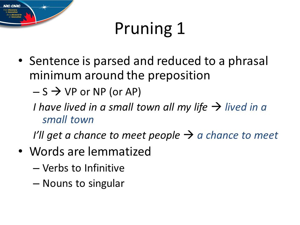 Pruning 1 Sentence is parsed and reduced to a phrasal minimum around the preposition – S VP or NP (or AP) I have lived in a small town all my life lived in a small town Ill get a chance to meet people a chance to meet Words are lemmatized – Verbs to Infinitive – Nouns to singular