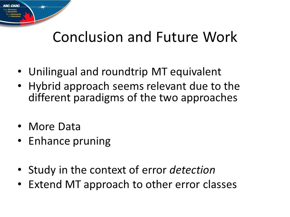 Conclusion and Future Work Unilingual and roundtrip MT equivalent Hybrid approach seems relevant due to the different paradigms of the two approaches More Data Enhance pruning Study in the context of error detection Extend MT approach to other error classes