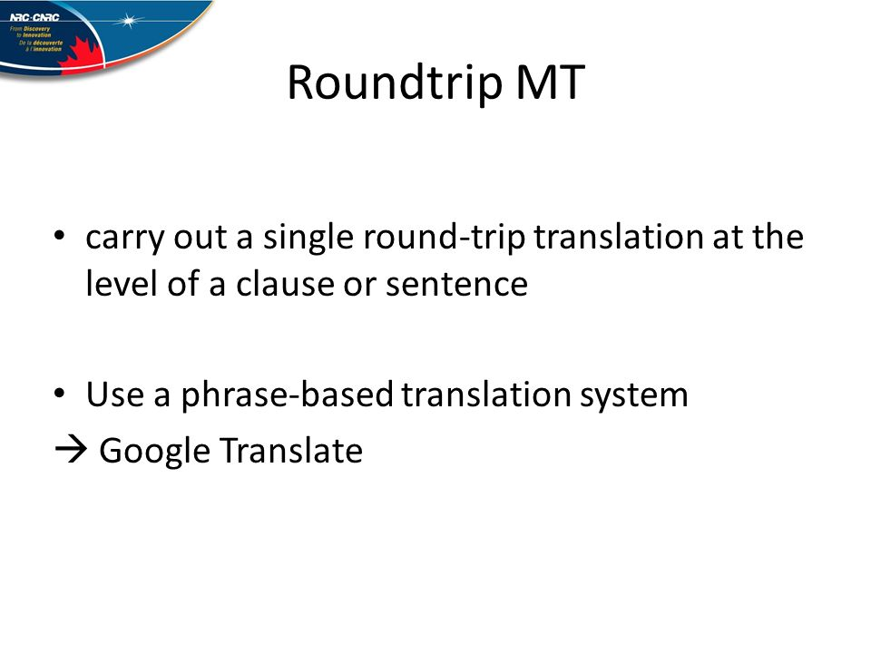 Roundtrip MT carry out a single round-trip translation at the level of a clause or sentence Use a phrase-based translation system Google Translate