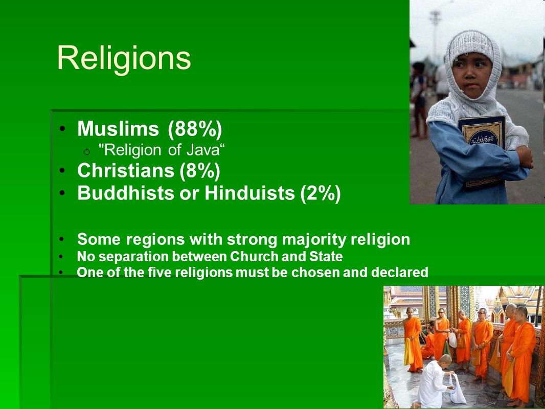Religions Muslims (88%) o Religion of Java Christians (8%) Buddhists or Hinduists (2%) Some regions with strong majority religion No separation between Church and State One of the five religions must be chosen and declared