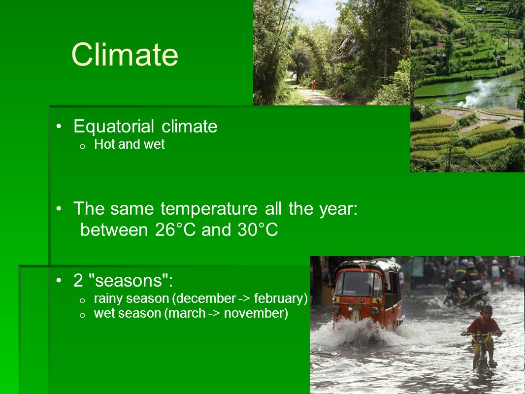Climate Equatorial climate o Hot and wet The same temperature all the year: between 26°C and 30°C 2