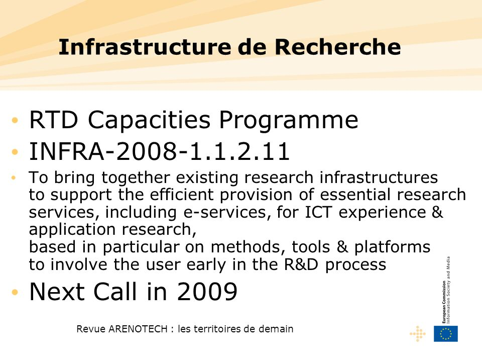 Revue ARENOTECH : les territoires de demain Infrastructure de Recherche RTD Capacities Programme INFRA-2008-1.1.2.11 To bring together existing research infrastructures to support the efficient provision of essential research services, including e-services, for ICT experience & application research, based in particular on methods, tools & platforms to involve the user early in the R&D process Next Call in 2009