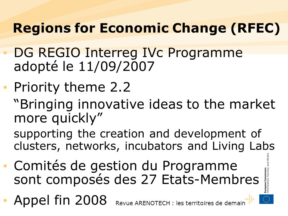 Revue ARENOTECH : les territoires de demain Regions for Economic Change (RFEC) DG REGIO Interreg IVc Programme adopté le 11/09/2007 Priority theme 2.2 Bringing innovative ideas to the market more quickly supporting the creation and development of clusters, networks, incubators and Living Labs Comités de gestion du Programme sont composés des 27 Etats-Membres Appel fin 2008