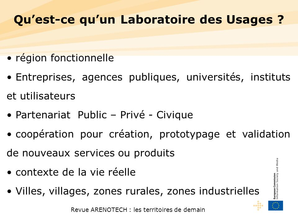 Revue ARENOTECH : les territoires de demain RESEARCHDEPLOYMENTINNOVATION Current LL projects Future LL projects -Open innovation -Usability co-creation Study European Network of living Labs Research Infrastructure Thematic Network Pilots C I P INFSO FP 6-7 RTD FP 7 Regions for Economic Change Innovation & Industrial Clusters REGIO