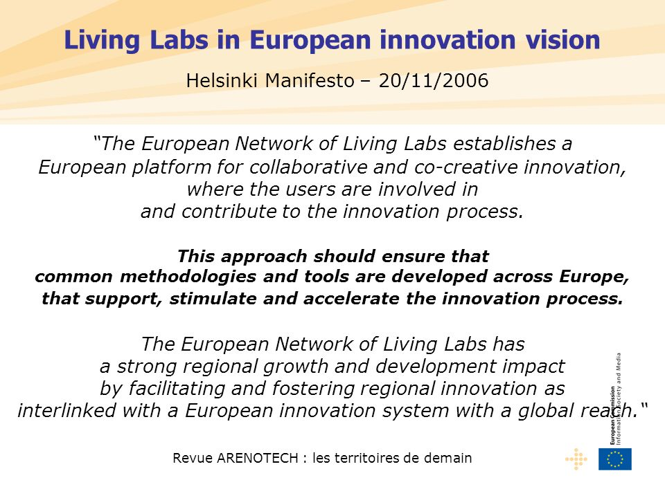 Revue ARENOTECH : les territoires de demain Living Labs in European innovation vision The European Network of Living Labs establishes a European platform for collaborative and co-creative innovation, where the users are involved in and contribute to the innovation process.