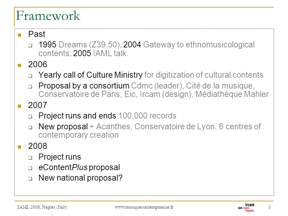 IAML 2008, Naples (Italy) www.musiquecontemporaine.fr 3 Framework Past 1995 Dreams (Z39.50). 2004 Gateway to ethnomusicological contents. 2005 IAML ta