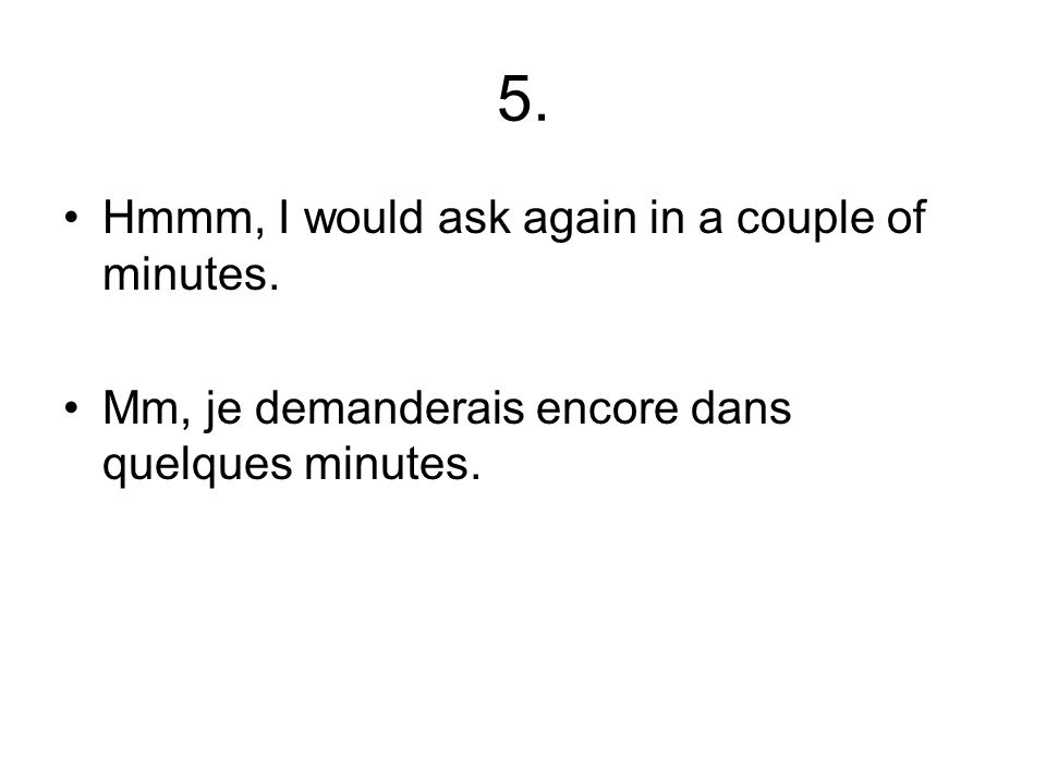 5. Hmmm, I would ask again in a couple of minutes. Mm, je demanderais encore dans quelques minutes.
