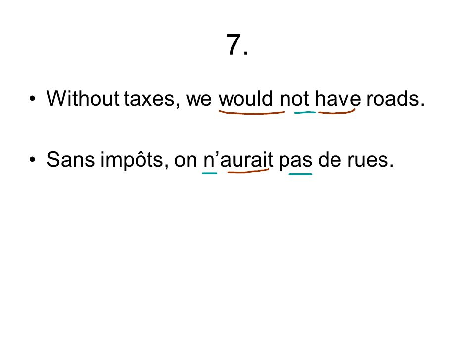 7. Without taxes, we would not have roads. Sans impôts, on naurait pas de rues.
