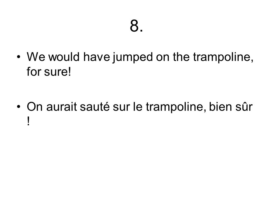 8. We would have jumped on the trampoline, for sure! On aurait sauté sur le trampoline, bien sûr !