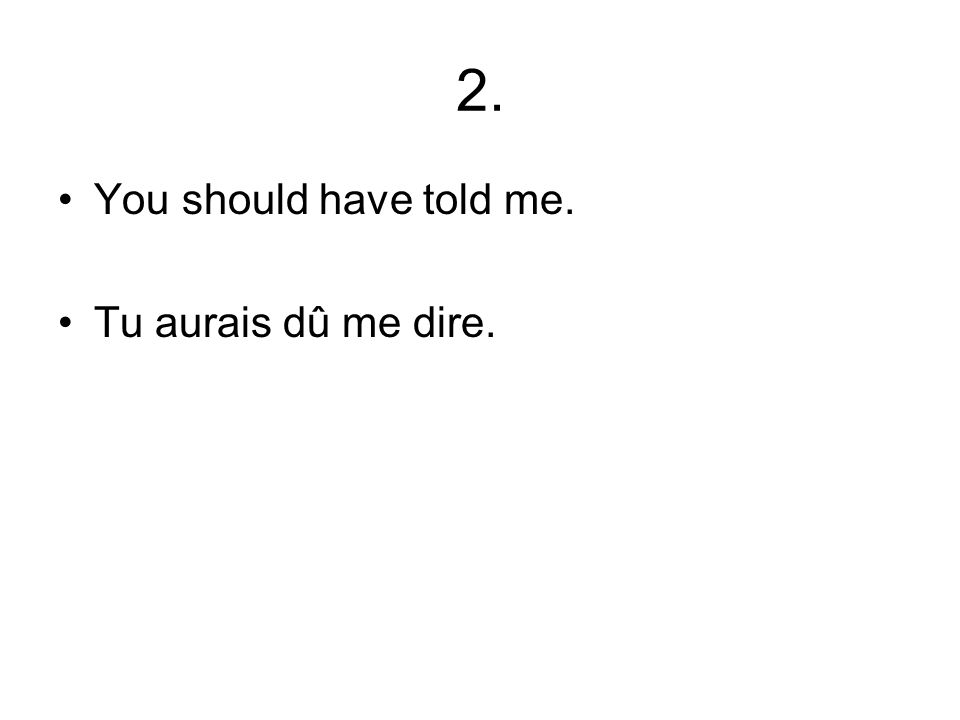 2. You should have told me. Tu aurais dû me dire.