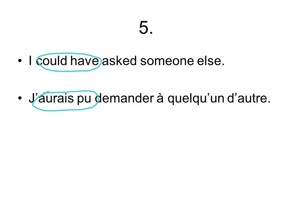 5. I could have asked someone else. Jaurais pu demander à quelquun dautre.