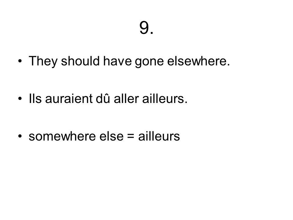 9. They should have gone elsewhere. Ils auraient dû aller ailleurs. somewhere else = ailleurs