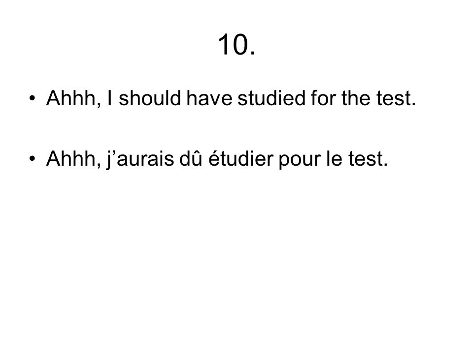 10. Ahhh, I should have studied for the test. Ahhh, jaurais dû étudier pour le test.